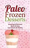 Paleo Frozen Desserts: Amazing & Delicious, Quick & Easy, Low Calorie & Healthy