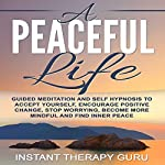 A Peaceful Life: Guided Meditation and Self Hypnosis to Accept Yourself, Encourage Positive Change |  Instant Therapy Guru
