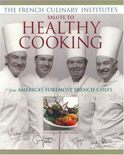 French Culinary Institutes Salute to Healthy Cooking : From Americas Foremost French Chefs, ALAIN SAILHAC, JACQUES PEPIN, ANDRE SOLTNER, JACQUES TORRES, MARIA ROBLEDO