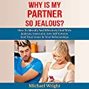 Why Is My Partner so Jealous?: How to Identify and Effectively Deal with Jealousy, Insecurity, Low Self-Esteem and Trust Issues in Your Relationships Audiobook by Michael Wright Narrated by Frank George