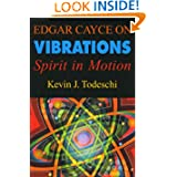 Edgar Cayce on Vibrations: Spirit in Motion by Kevin J. Todeschi and Edgar Cayce