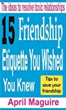 15 Friendship Etiquette You Wished You Knew: The ideas to resolve toxic relationships
