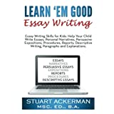 Learn'Em Good Essay Writing: Essay Writing Skills for Kids:  Help Your Child Write Essays, Personal Narratives, Persuasive Expositions, Procedures, ... Writing, Paragraphs, and Explanations ~ Stuart Ackerman Msc.Ed...