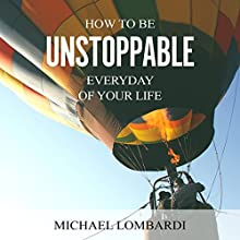 How to Be Unstoppable Every Day of Your Life (       UNABRIDGED) by Michael Lombardi Narrated by Jessica Geffen