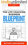 Life Coaching Business Blueprint: A Step by Step Guide to Building a Successful Life Coaching Business (Lifestyle Business Success Secrets)