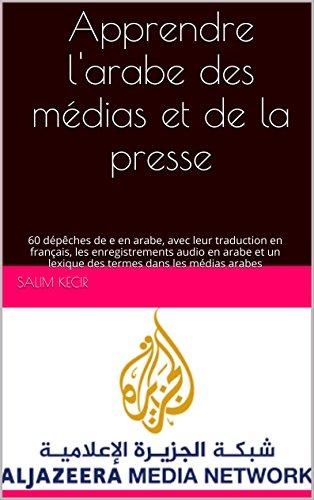 Couverture du livre Apprendre l'Arabe des Médias et de la Presse: 60 dépêches en arabe, avec leur  traduction en français, les enregistrements audio en arabe et un lexique des termes usuels dans les médias arabes