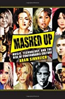 Mashed Up: Music, Technology, and the Rise of Configurable Culture (Science/Technology/Culture) by Aram Sinnreich