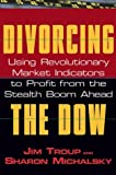 Divorcing the Dow:using revolutionary market indicators to profit from the stealth boom ahead