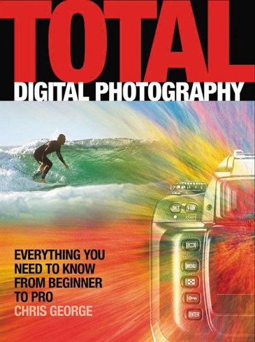 Total Digital Photography: All You Need to Know From Beginner to Pro