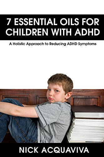 Essential Oils: 7 Essential Oils for Children With ADHD: A Holistic Approach to Reducing ADHD Symptoms