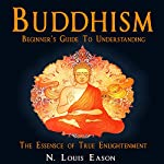 Buddhism: Beginner's Guide to Understanding the Essence of True Enlightenment | N. Louis Eason