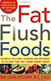 The Fat Flush Foods : The World's Best Foods, Seasonings, and Supplements to Flush the Fat From Every Body