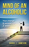 Mind of an Alcoholic: Your change & recovery in 7 steps