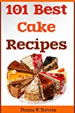 101 Best Cake Recipes Ever: From Sweet and Sassy to Savory and Delectable! All of the Best in One Book!