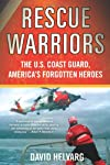 Rescue Warriors: The U.S. Coast Guard, America&#39;s Forgotten Heroes