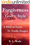 Forgiveness ~ God Style ~ A Biblical Guide To Totally Forgive