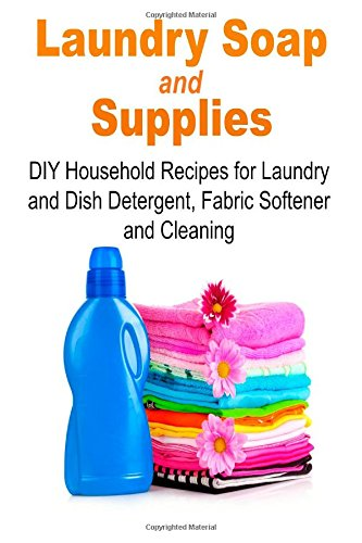 Laundry Soap & Supplies: DIY Household Recipes for Laundry and Dish Detergent, Fabric Softener and Cleaning: (Laundry, Laundry Soap, Laundry Supplies, ... Recipes for Laundry, Detergent, Soap)
