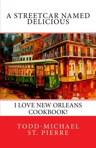 A Streetcar Named Delicious: I Love New Orleans Cookbook by Todd-Michael St. Pierre