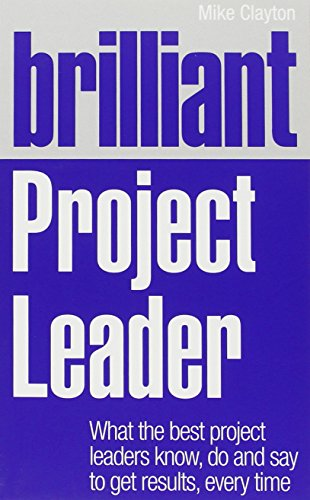 Brilliant Project Leader:What the best project leaders know, do and   say to get results, every time (Brilliant Business)