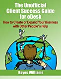 img - for The Unofficial Client Success Guide for oDesk - How to Create or Expand Your Business with Other People's Help book / textbook / text book