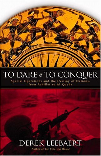 To Dare And to Conquer : Special Operations And the Destiny of Nations, from the Bible to Baghdad, DEREK LEEBAERT