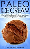 Paleo: ICE CREAM! Who Said You Couldnt Have Ice Cream While Eating Paleo? YOU CAN! - The Ultimate Paleo Diet Guide to Unlock Weight Loss With Low Carb ... Weight Loss, Primal Blueprint, Low Carb)