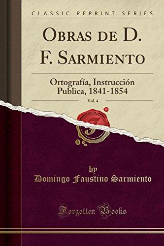 Obras de D. F. Sarmiento, Vol. 4 Ortografía, Instrucción Publica, 1841-1854 (Classic Reprint)  [Sarmiento, Domingo Faustino] (Tapa Blanda)