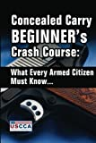 Concealed Carry Beginner's Crash Course: What Every Armed Citizen Must Know About Carrying A Concealed Firearm