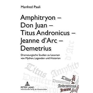 Amphitryon - Don Juan - Titus Andronicus - Jeanne d'Arc - Demetrius: Dramaturgische Studie