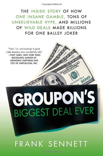 Groupon\'s Biggest Deal Ever: The Inside Story of How One Insane Gamble, Tons of Unbelievable Hype, and Millions of Wild Deals Made Billions for One Ballsy Joker