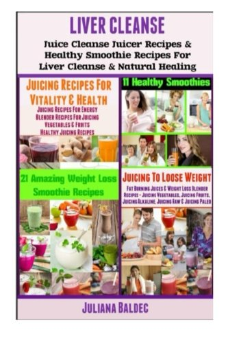 Liver Cleanse: Juice Cleanse Juicer Recipes & Healthy Smoothie Recipes for Liver Cleanse & Natural Healing by Juliana Baldec