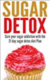 Sugar Detox: Cure your sugar addiction with the 21 day sugar detox diet Plan (Sugar Detox, Sugar Addiction, Detox, Sugar, Health, Diet, Cleanse, 21 day sugar detox, sugar detox diet)