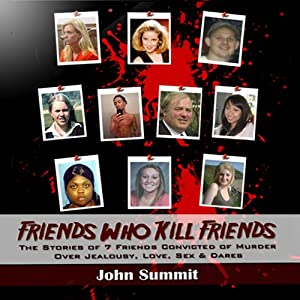 Friends Who Kill Friends: The Stories of 7 Friends Convicted of Murder Over Jealousy, Love, Sex & Dares | [John Summit]