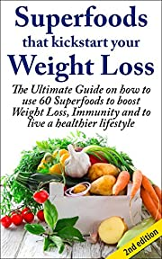 Superfoods that Kickstart Your Weight Loss 2nd Edition: Learn How to Use 60 Superfoods to Boost Weight Loss, Immunity and to Live a Healthier Lifestyle ... Healthstyle, Natural Diet, Natural Food)