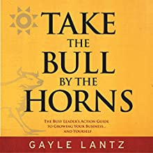 Take the Bull by the Horns: The Busy Leader's Action Guide to Growing Your Business...and Yourself (       UNABRIDGED) by Gayle Lantz Narrated by Gayle Lantz