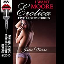 I Want Moore Erotica: Five Erotic Stories (       UNABRIDGED) by Janie Moore Narrated by Layla Dawn, Rebecca Wolfe, Desiree Divine, D. Rampling