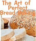 The Art of Perfect Bread Baking (Delicious Recipes Book 12)