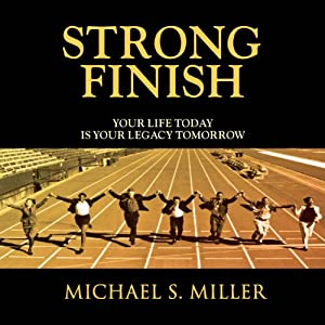 Strong Finish - Your Life Today is Your Legacy Tomorrow | [Michael S. Miller]