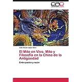 El Mito En Vivo. Mito y Filosof a En La China de La Antig Edad: Entre pasión y razón