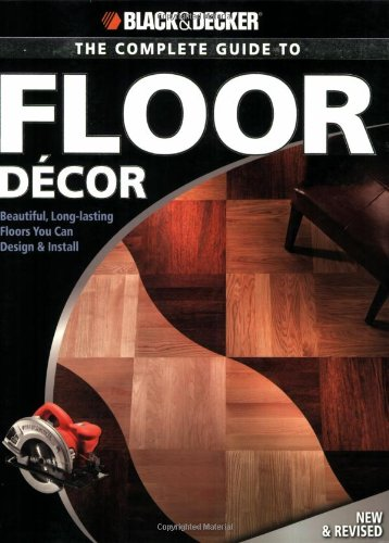 Black & Decker The Complete Guide to Floor Decor: Beautiful, Long-lasting Floors You Can Design & Install (Black & Decker Complete Guide)