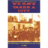 We Have Taken A City: The Wilmington Racial Massacre and Coup of 1898