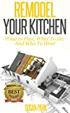 Remodel Your Kitchen: What to Plan, What To Do, And Who to Hire!