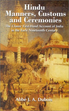Hindu Manners, Customs and Ceremonies: The Classic First-Hand Account of India in the Early Nineteenth Century, ABBE J.A. DUBOIS