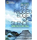 img - for [THE RAGGED EDGE OF SILENCE: FINDING PEACE IN A NOISY WORLD] BY Francis, John (Author) National Geographic Society (publisher) Hardcover book / textbook / text book
