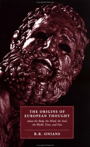 The Origins of European Thought: About the Body, the Mind, the Soul, the World, Time and Fate, R. B. ONIANS