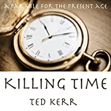 Killing Time: A Parable for the Present Age Audiobook by Ted Kerr Narrated by Derek Botten