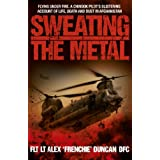 Sweating the Metal: Flying Under Fire - A Chinook Pilot's Blistering Account of Life, Death and Dust in Afghanistanby Alex Duncan