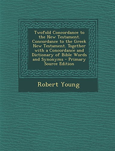 Twofold Concordance to the New Testament. Concordance to the Greek New Testament. Together with a Concordance and Dictionary of Bible Words and Synony