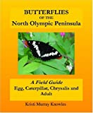 img - for Butterflies of the North Olympic Peninsula: A Field Guide - Egg, Caterpillar, Chrysalis and Adult book / textbook / text book