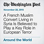 A French Muslim Convert Living in Syria Is Believed to Play a Key Role in European Terror | Adam Taylor